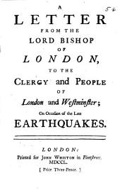 A Letter from the Lord Bishop of London, to the Clergy and People of London and Westminster; on Occasion of the Late Earthquakes: Volume 5