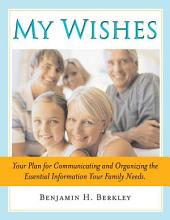 My Wishes: Your Plan for Communicating and Organizing the Essential Information Your Family Needs