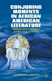 Conjuring Moments in African American Literature: Women, Spirit Work, and Other Such Hoodoo