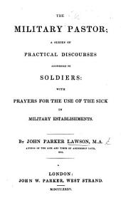 The Military Pastor; a Series of Practical Discourses Addressed to Soldiers; with Prayers for the Use of the Sick, Etc