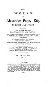 The Works of Alexander Pope, Esq. In Verse and Prose: Containing the Principal Notes of Drs. Warburton and Warton: Illustrations, and Critical and Explanatory Remarks, by Johnson, Wakefield, A. Chalmers, F.S.A. and Others. To which are Added, Now First Published, Some Original Letters, with Additional Observations, and Memoirs of the Life of the Author, Volume 10