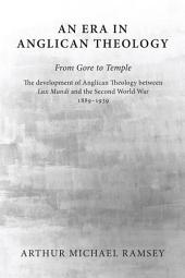 An Era in Anglican Theology From Gore to Temple: The Development of Anglican Theology Between 'Lux Mundi' and the Second World War 1889-1939