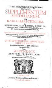 Otium actuosum quinquennale: continens Supplementum Speidelianum sive rari-chari-thecium ex recentissimorum ictorum consiliis, decisionibus ... ad Speculum notabilium Speidelianum appensum ...