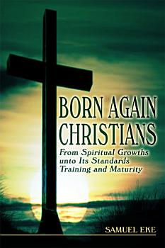 Born Again Christians  From Spiritual Growths unto Its Standards Training and Maturity PDF