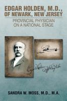 EDGAR HOLDEN  M D  OF NEWARK  NEW JERSEY  PROVINCIAL PHYSICIAN ON A NATIONAL STAGE PDF