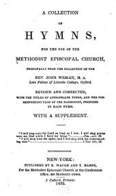 A collection of hymns, for the use of the Methodist Episcopal church: principally from the collection of the Rev. John Wesley ... Rev. and corr., with the titles of appropriate tunes, and the corresponding page of the Harmonist, prefixed to each hymn. With a supplement ...