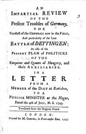 An Impartial Review of the Present Troubles of Germany, the conduct of the generals now in the field, and particularly of the late battle of Dettingen; as also of the present plan of politicks, of the Emperor and Queen of Hungary, and their auxiliaries. In a letter from a member of the Diet at Ratisbon, to a publick minister at the Hague ... Translated from the original French