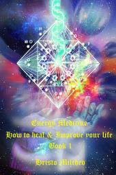 Energy Medicine: How to Heal & Improve Your Life, Book 1