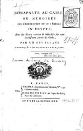 Bonaparte au Caire ou mémoires sur l'expédition de ce général en Egypte, avec des détails curieux et instructifs sur cette intéressante partie du globe, par un des savans embarqués sur la flotte française