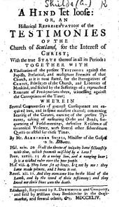 A Hind let loose, or an historical representation of the testimonies of the Church of Scotland, for the interest of Christ, with the true state thereof in all its periods, together with a vindication of the present testimonie against the Popish, Prelatical, malignant enemies of that Church ... By a Lover of true liberty Alexander Shields