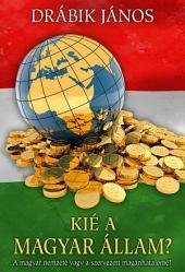 Kié a magyar állam?: A magyar nemzeté vagy a szervezett magánhatalomé?