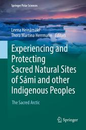 Experiencing and Protecting Sacred Natural Sites of Sámi and other Indigenous Peoples: The Sacred Arctic