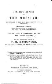 Isaiah's Report of the Messiah, as revealed in the fifty-third chapter of his Prophecy, expounded in a series of ... lectures, founded upon a publication by ... T. M.; and now revised and edited by T. M. Macdonogh