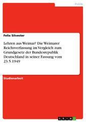 Lehren aus Weimar? Die Weimarer Reichsverfassung im Vergleich zum Grundgesetz der Bundesrepublik Deutschland in seiner Fassung vom 23.5.1949