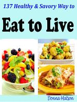 137 Healthy   Savory Way to Eat to Live PDF