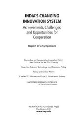 India's Changing Innovation System: Achievements, Challenges, and Opportunities for Cooperation: Report of a Symposium