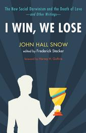 I Win, We Lose: The New Social Darwinism and the Death of Love and Other Writings