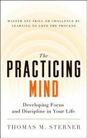 The Practicing Mind: Developing Focus and Discipline in Your Life Master Any Skill or Challenge by Learning to Love the Process