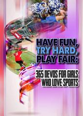 Have Fun, Try Hard, Play Fair:: 365 Devos for Girls Who Love Sports