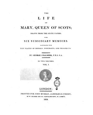 The Life of Mary  Queen of Scots  Drawn from the State Papers  With Six Subsidiary Memoirs  Illustrated with Ten Plates of Medals  Portraits and Prospects  By George Chalmers  F R S  S A  In Two Volumes  Vol  1   2
