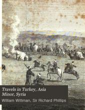 Travels in Turkey, Asia-Minor, Syria, and Across the Desert Into Egypt During the Years 1799, 1800, and 1801, in Company with the Turkish Army, and the British Military Mission: To which are Annexed, Observations on the Plague and on the Diseases Prevalent in Turkey, and a Meteorological Journal