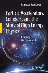 Particle Accelerators, Colliders, and the Story of High Energy Physics: Charming the Cosmic Snake