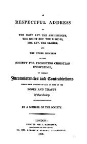 A respectful address to the ... archbishops ... the bishops ... the clergy, and other members of the Society for promoting Christian knowledge, on certain inconsistencies and contradictions which have appeared of late in some of the books and tracts of that society. By a member of the society [D. Wilson.].