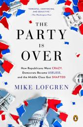The Party Is Over: How Republicans Went Crazy, Democrats Became Useless, and the Middle Class GotShafted