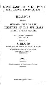 Maintenance of a Lobby to Influence Legislation: Hearings Before a Subcommittee of the Committee on the Judiciary, United States Senate, Sixty-third Congress, First Session, Pursuant to S. Res. 92, a Resolution Instructing the Committee on the Judiciary to Investigate the Charge that a Lobby is Maintained to Influence Legislation Pending in the Senate ...