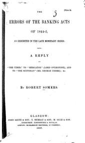 """The errors of the banking acts of 1844-5, as exhibited in the late monetary crisis: being a reply to """"The Times,"""" to """"Mercator"""" (Lord Overstone), and to """"The Scotsman"""" (Mr. George Combe); &c"""