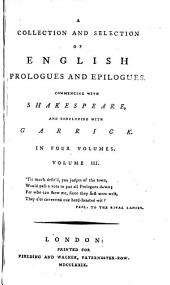 A Collection of More Than Eight Hundred Prologues and Epilogues...together with All the Prologues and Epilogues Written by the Late D. Garrick, with a Pref. and Notes by R. Griffith: Volume 3