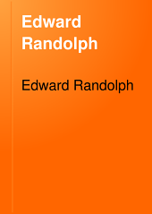 Edward Randolph, Including His Letters and Official Papers from the New England, Middle, and Southern Colonies in America: With Other Documents Relating Chiefly to the Vacating of the Royal Charter of the Colony of Massachusetts Bay, 1676-1703, Volume 28
