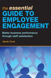 The Essential Guide to Employee Engagement: Better Business Performance through Staff Satisfac