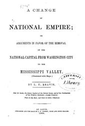 A Change of National Empire: Or, Arguments in Favor of the Removal of the National Capital from Washington City to the Mississippi Valley