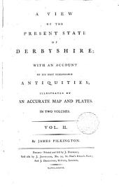 A View of the Present State of Derbyshire;: With an Account of Its Most Remarkable Antiquities; Illustrated by an Accurate Map and Plates. In Two Volumes ...