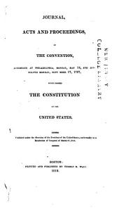 Journal, Acts and Proceedings of the Convention: Assembled at Philadelphia, Monday, May 14, and Dissolved Monday, September 17, 1787, which Formed the Constitution of the United States