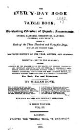 The Every-day Book and Table Book; Or, Everlasting Calendar of Popular Amusements, Sports, Pastimes, Ceremonies, Manners, Customs, and Events, Incident to Each of the Three Hundred and Sixty-five Days, in Past and Present Times; Forming a Complete History of the Year, Months, and Seasons, and a Perpetual Key to the Almanac ... for Daily Use and Diversion: Volume 3