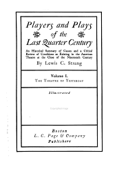 Players and Plays of the Last Quarter Century: An Historical Summary of Causes and a Critical Review of Conditions as Existing in the American Theatre at the Close of the Nineteenth Century, Volume 1