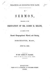 Preaching as connected with faith: a sermon, preached at the ordination of Mr. James H. Means, as pastor of the Second Congregational Church and Society, Dorchester, Mass., July 13, 1848
