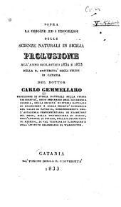 Sopra la origine ed i progressi delle scienze naturali in Sicilia: Prolusione all' anno scolastico 1832 e 1833 nella R. Università degli studii in Catania