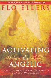 Activating the Angelic: Keys to Releasing the Holy Spirit and Unlocking the Miraculous