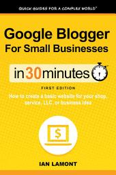 Google Blogger For Small Businesses In 30 Minutes: How to create a basic website for your shop, professional services firm, LLC, or new business