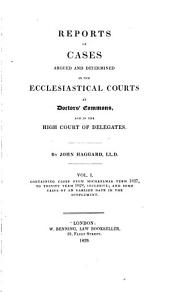 Reports of Cases Argued and Determined in the Ecclesiastical Courts Ct Doctors' Commons, and in the High Court of Delegates: Michaelmas term, 1827 to Trinity term, 1828, inclusive, and some cases of an earlier date in the supplement