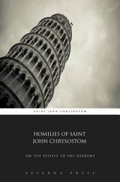 Homilies of Saint John Chrysostom: On The Epistle to the Hebrews
