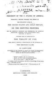 A Letter to the President of the U. States of America: Proposing a Method Whereby the Merits of the Conflicting Claims of the United States and Great Britain on the Disputed Frontier May be Correctly Examined and Determined, by Scientific Principles, Combined with Indisputable Data, Grounded in Equity : Together with an Examination of the Treaty of 1783 : from which is Derived a Demonstration of the Falsehood of the British Claim