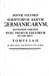 Nouum volumen scriptorum rerum Germanicarum, plurimam partem nunc primum editorum ex cod. msct. Tomus I & II e Museo Ludeuuigiano