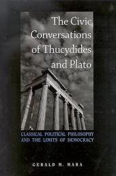 Civic Conversations of Thucydides and Plato, The: Classical Political Philosophy and the Limits of Democracy