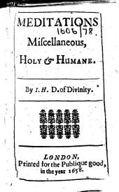Meditations Miscellaneous, Holy&Humane. By I. H. D. of Divinity [i.e. Joseph Henshaw].