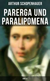 Parerga und Paralipomena (Gesamtausgabe in 2 Bänden): Kleine Philosophische Schriften: Zweite und beträchtlich vermehrte Auflage, aus dem handschriftlichen Nachlasse des Verfassers