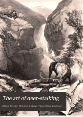 The Art of Deer-stalking: Illustrated by a Narrative of a Few Days' Sport in the Forest of Atholl, with Some Account of the Nature and Habits of Red Deer, and a Short Description of the Scotch Forests; Legends, Superstitions, Stories of Poachers and Freebooters ...